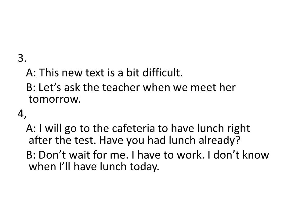 3. A: This new text is a bit difficult. B: Let's ask the teacher when we meet her tomorrow.
