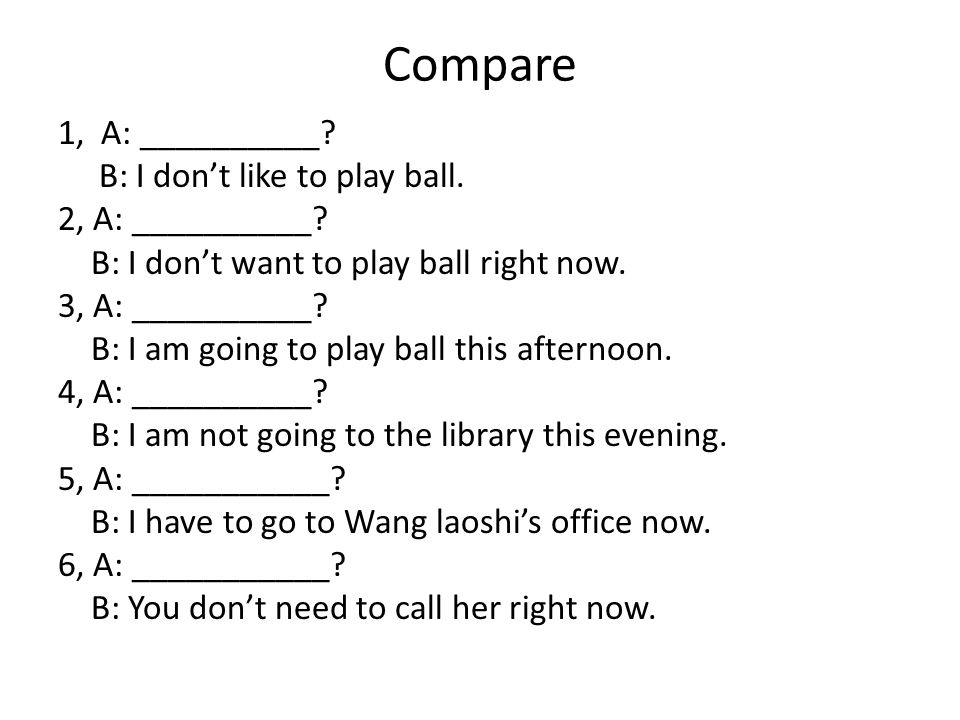 Compare 1, A: __________. B: I don't like to play ball.