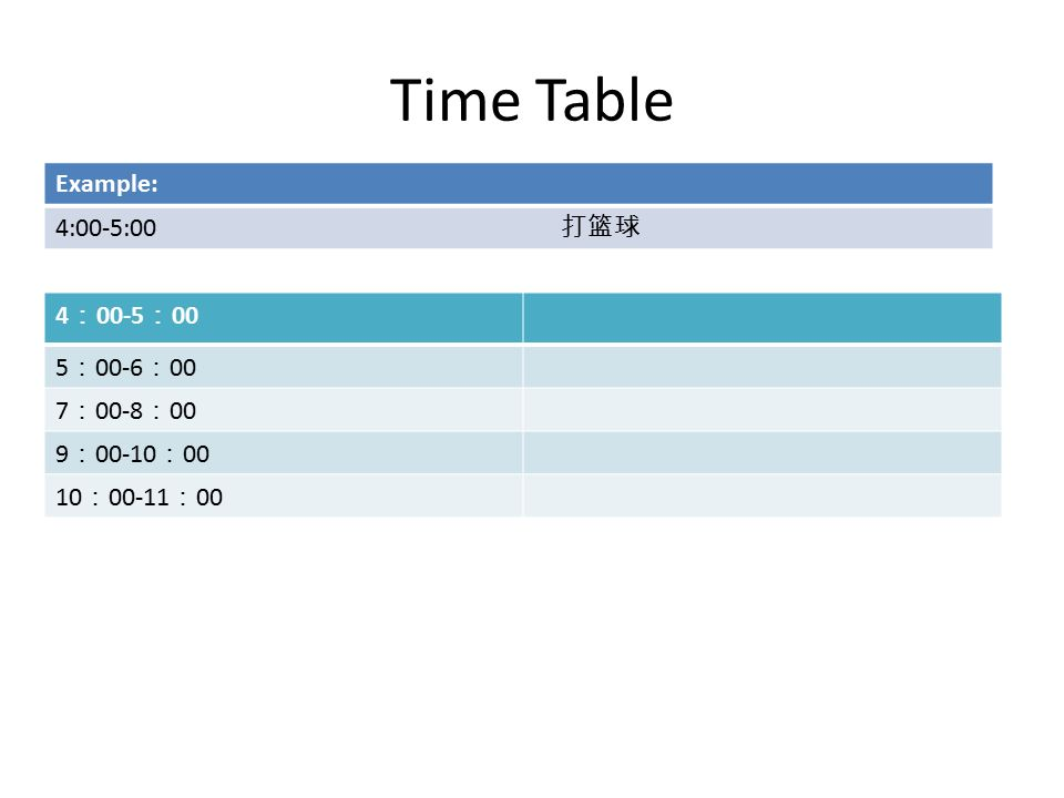 Time Table 4 : 00-5 : 00 5 : 00-6 : 00 7 : 00-8 : 00 9 : : : : 00 Example: 4:00-5:00 打篮球