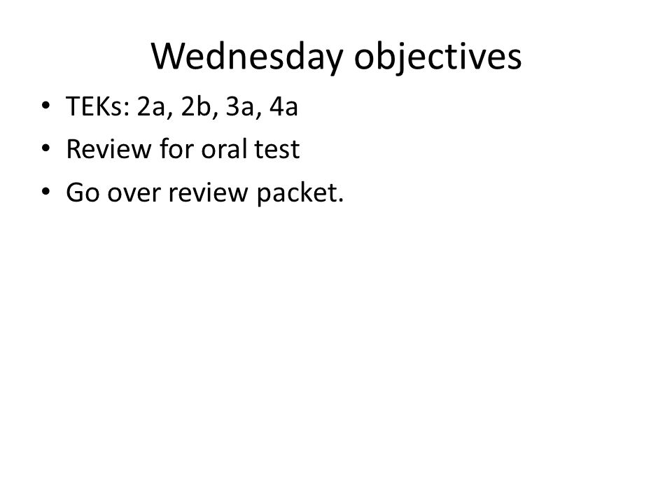 Wednesday objectives TEKs: 2a, 2b, 3a, 4a Review for oral test Go over review packet.