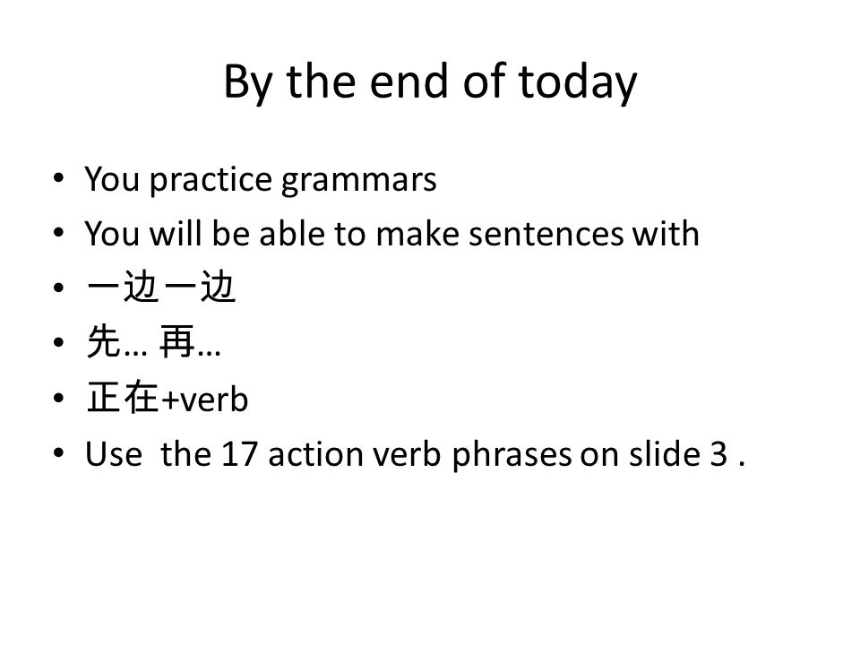 By the end of today You practice grammars You will be able to make sentences with 一边一边 先 … 再 … 正在 +verb Use the 17 action verb phrases on slide 3.