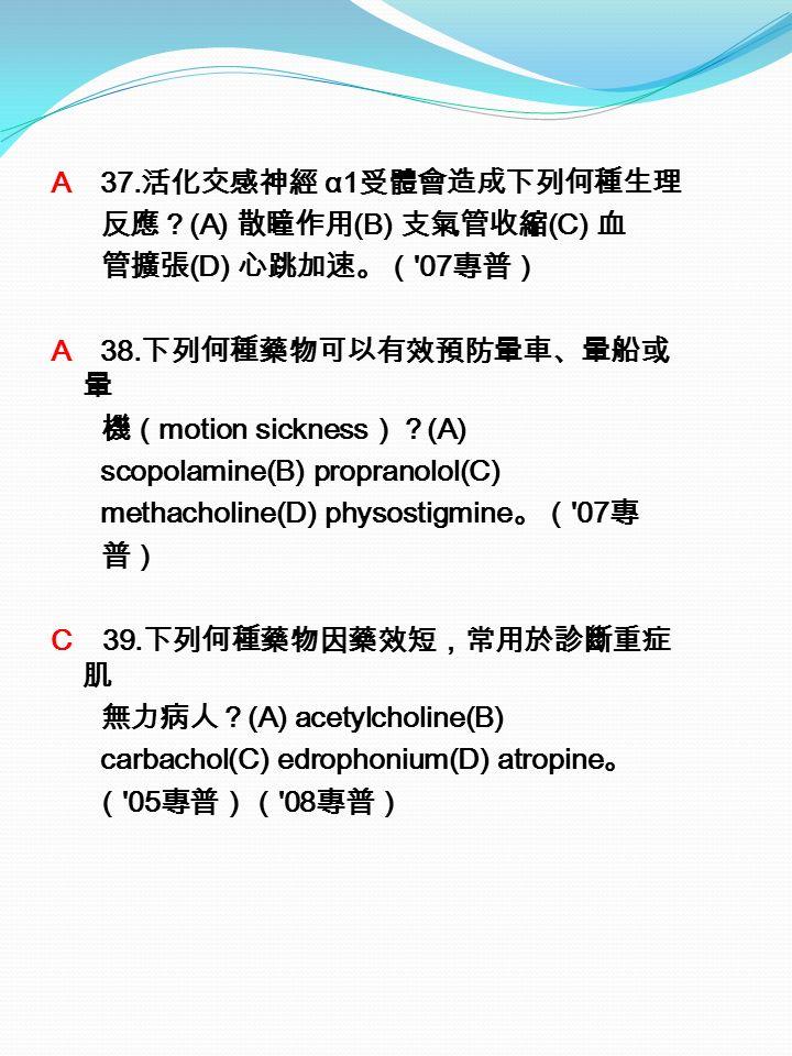 A 37. 活化交感神經 α1 受體會造成下列何種生理 反應? (A) 散瞳作用 (B) 支氣管收縮 (C) 血 管擴張 (D) 心跳加速。( 07 專普) A 38.