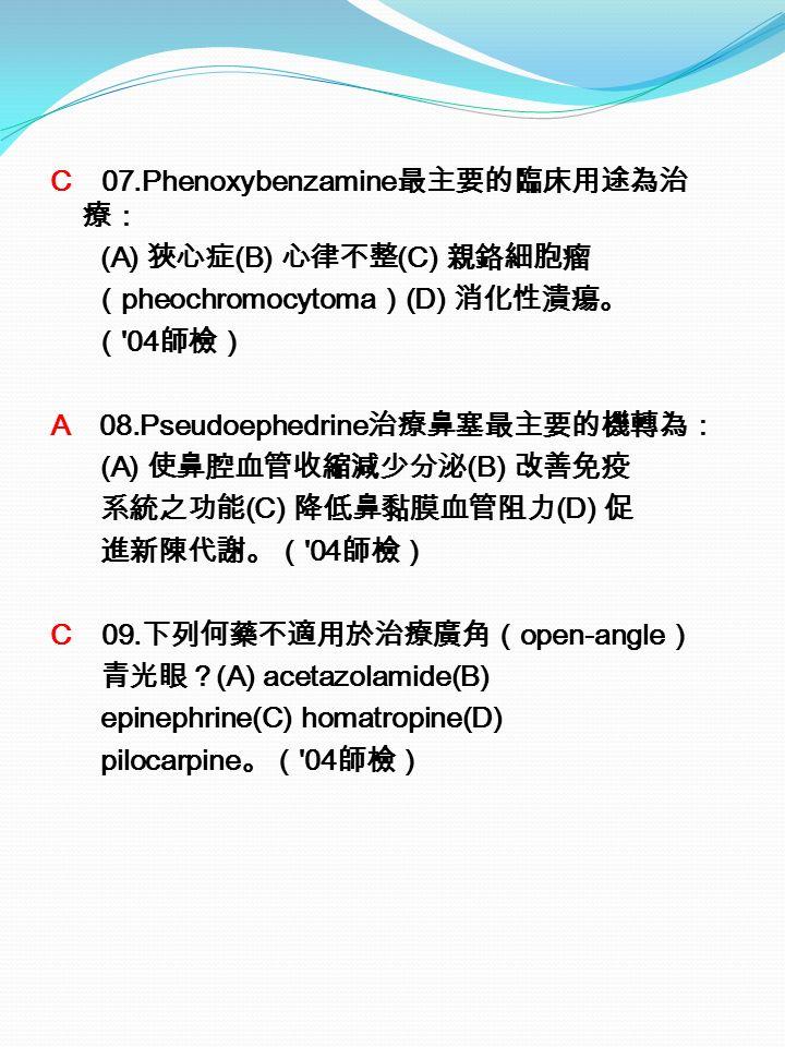 C 07.Phenoxybenzamine 最主要的臨床用途為治 療: (A) 狹心症 (B) 心律不整 (C) 親鉻細胞瘤 ( pheochromocytoma ) (D) 消化性潰瘍。 ( 04 師檢) A 08.Pseudoephedrine 治療鼻塞最主要的機轉為: (A) 使鼻腔血管收縮減少分泌 (B) 改善免疫 系統之功能 (C) 降低鼻黏膜血管阻力 (D) 促 進新陳代謝。( 04 師檢) C 09.