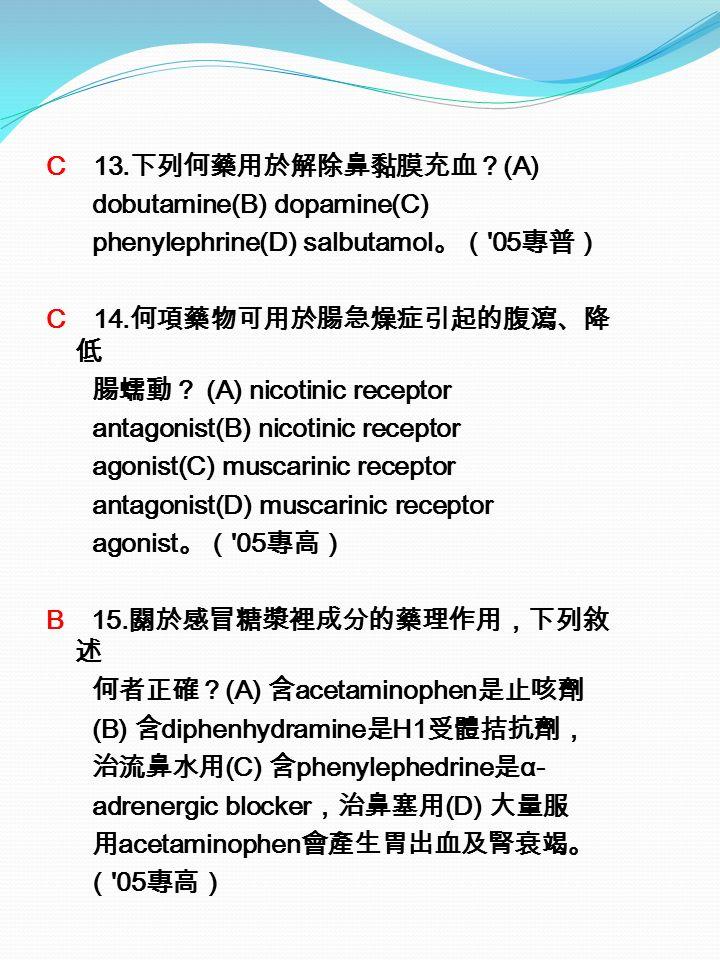C 13. 下列何藥用於解除鼻黏膜充血? (A) dobutamine(B) dopamine(C) phenylephrine(D) salbutamol 。( 05 專普) C 14.