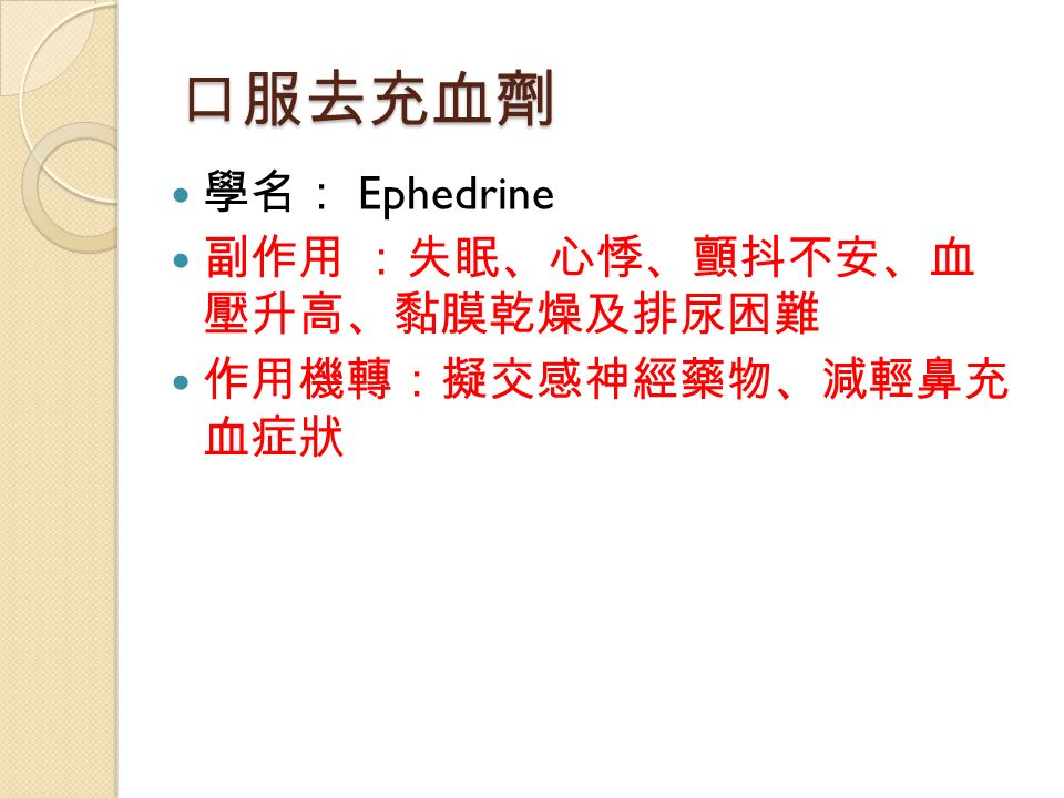 口服去充血劑 學名: Ephedrine 副作用 :失眠、心悸、顫抖不安、血 壓升高、黏膜乾燥及排尿困難 作用機轉:擬交感神經藥物、減輕鼻充 血症狀