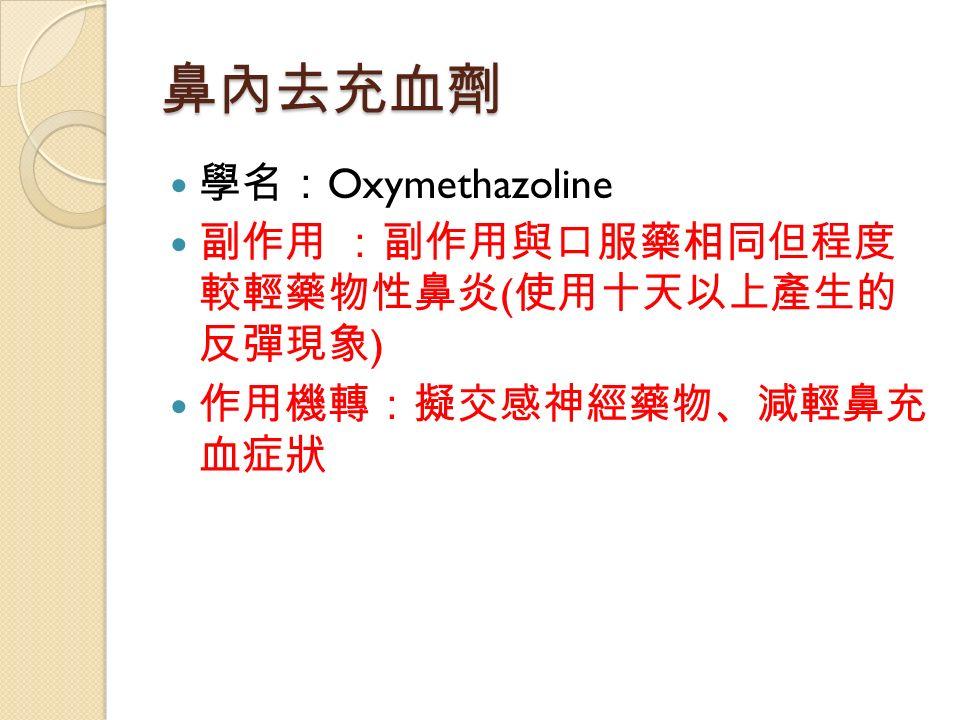 鼻內去充血劑 學名: Oxymethazoline 副作用 :副作用與口服藥相同但程度 較輕藥物性鼻炎 ( 使用十天以上產生的 反彈現象 ) 作用機轉:擬交感神經藥物、減輕鼻充 血症狀