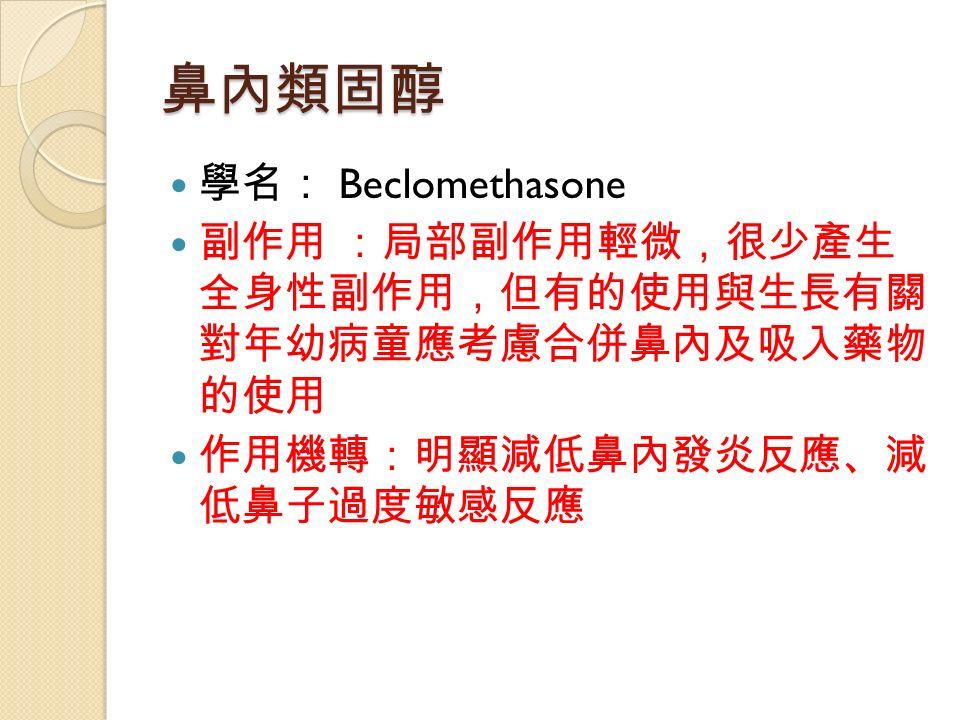 鼻內類固醇 學名: Beclomethasone 副作用 :局部副作用輕微,很少產生 全身性副作用,但有的使用與生長有關 對年幼病童應考慮合併鼻內及吸入藥物 的使用 作用機轉:明顯減低鼻內發炎反應、減 低鼻子過度敏感反應