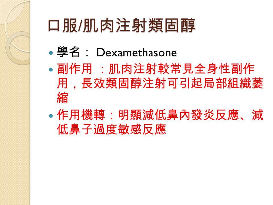 口服 / 肌肉注射類固醇 學名: Dexamethasone 副作用 :肌肉注射較常見全身性副作 用,長效類固醇注射可引起局部組織萎 縮 作用機轉:明顯減低鼻內發炎反應、減 低鼻子過度敏感反應