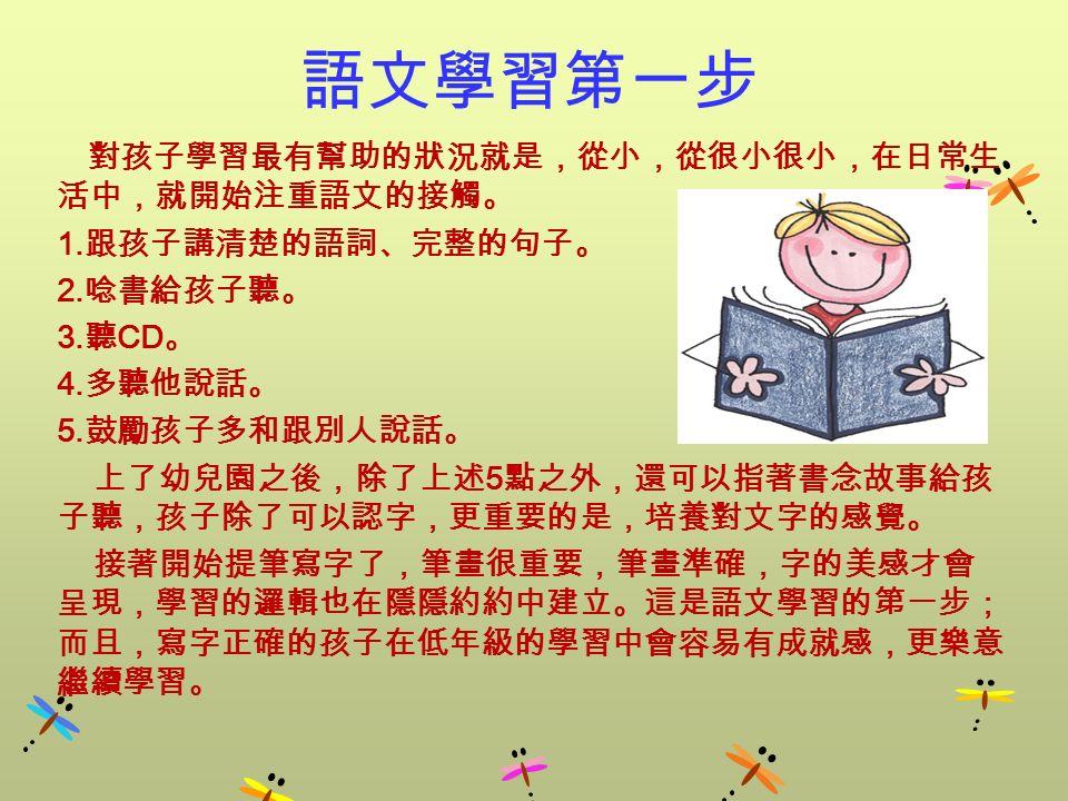 語文學習第一步 對孩子學習最有幫助的狀況就是,從小,從很小很小,在日常生 活中,就開始注重語文的接觸。 1.