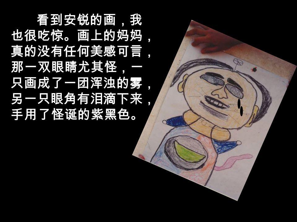 他说:市里举行儿童绘画大赛,主题是 我最爱的人 ,绘画天分颇高的安锐故意 捣乱,把妈妈画成了老巫婆,刚才去找他, 他竟然拒绝修改 ……