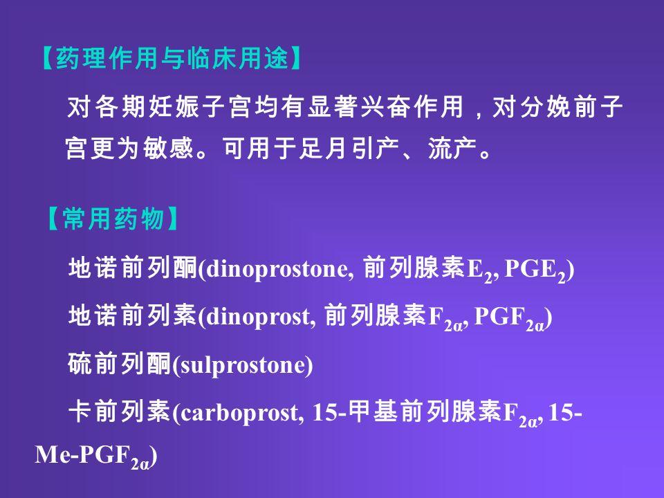 【药理作用与临床用途】 对各期妊娠子宫均有显著兴奋作用,对分娩前子 宫更为敏感。可用于足月引产、流产。 【常用药物】 地诺前列酮 (dinoprostone, 前列腺素 E 2, PGE 2 ) 地诺前列素 (dinoprost, 前列腺素 F 2α, PGF 2α ) 硫前列酮 (sulprostone) 卡前列素 (carboprost, 15- 甲基前列腺素 F 2α, 15- Me-PGF 2α )