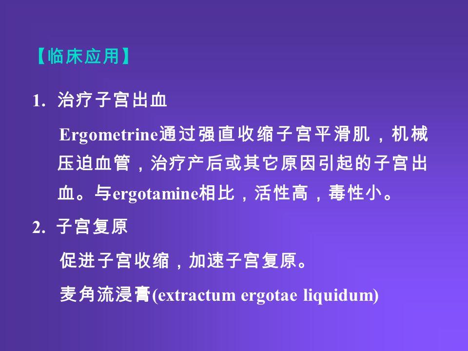 【临床应用】 1. 治疗子宫出血 Ergometrine 通过强直收缩子宫平滑肌,机械 压迫血管,治疗产后或其它原因引起的子宫出 血。与 ergotamine 相比,活性高,毒性小。 2.