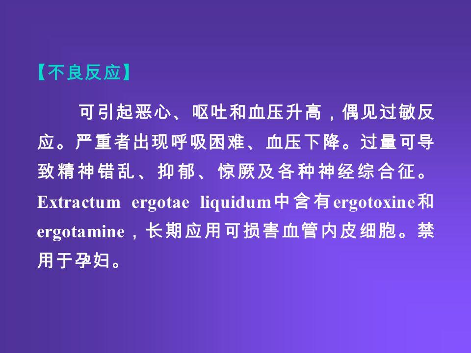 可引起恶心、呕吐和血压升高,偶见过敏反 应。严重者出现呼吸困难、血压下降。过量可导 致精神错乱、抑郁、惊厥及各种神经综合征。 Extractum ergotae liquidum 中含有 ergotoxine 和 ergotamine ,长期应用可损害血管内皮细胞。禁 用于孕妇。 【不良反应】