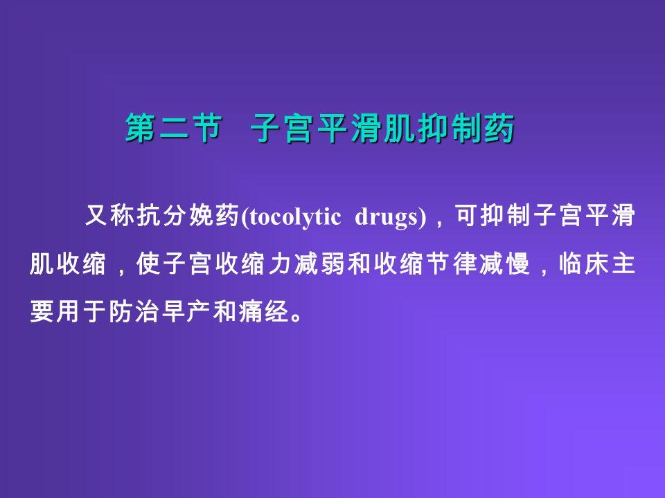 又称抗分娩药 (tocolytic drugs) ,可抑制子宫平滑 肌收缩,使子宫收缩力减弱和收缩节律减慢,临床主 要用于防治早产和痛经。 第二节 子宫平滑肌抑制药