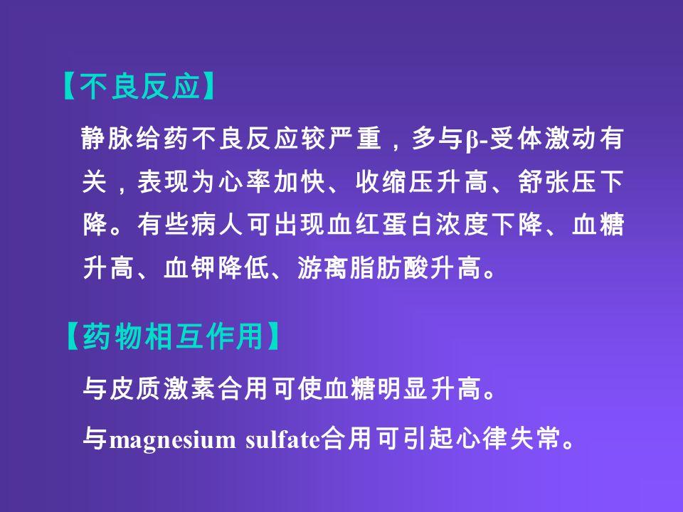 【不良反应】 静脉给药不良反应较严重,多与 β- 受体激动有 关,表现为心率加快、收缩压升高、舒张压下 降。有些病人可出现血红蛋白浓度下降、血糖 升高、血钾降低、游离脂肪酸升高。 【药物相互作用】 与皮质激素合用可使血糖明显升高。 与 magnesium sulfate 合用可引起心律失常。
