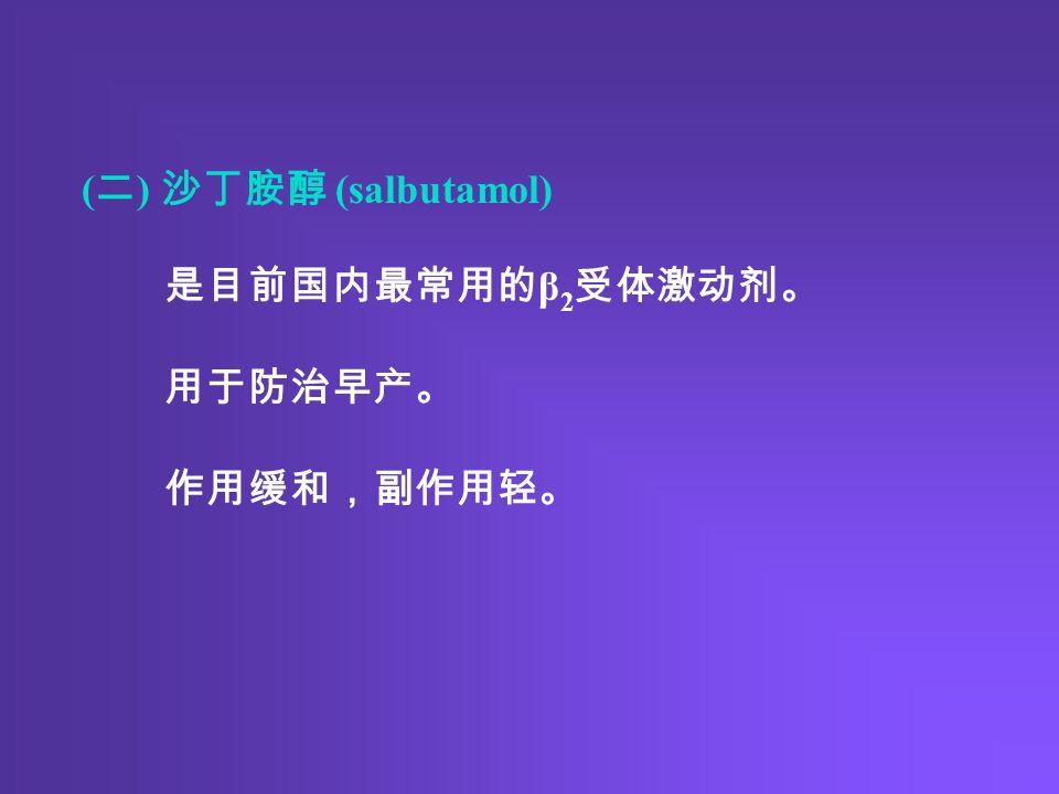 ( 二 ) 沙丁胺醇 (salbutamol) 是目前国内最常用的 β 2 受体激动剂。 用于防治早产。 作用缓和,副作用轻。