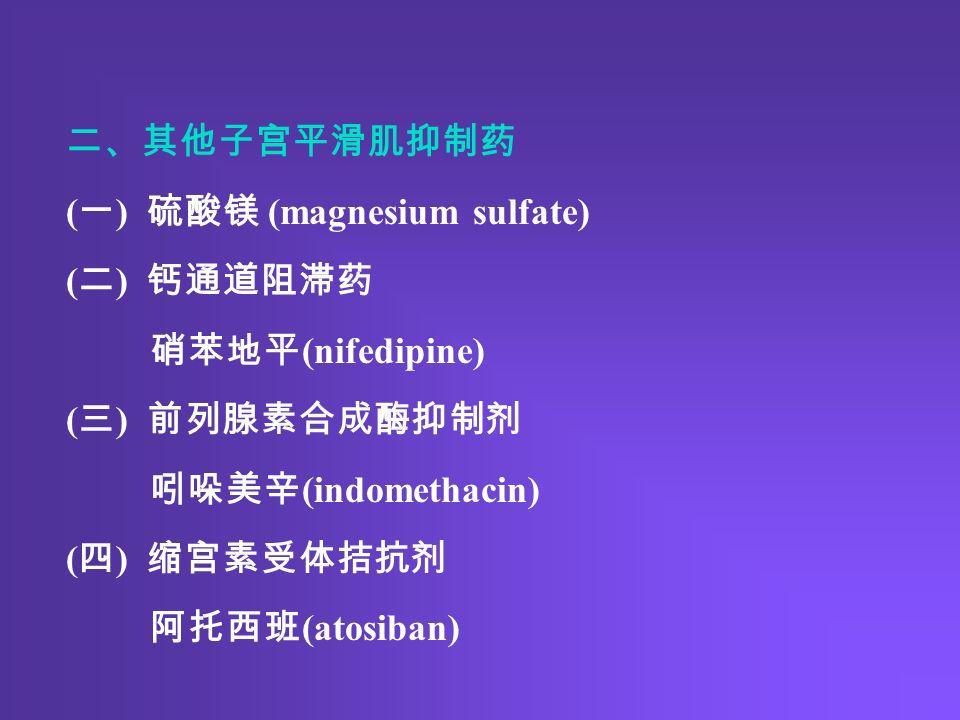 二、其他子宫平滑肌抑制药 ( 一 ) 硫酸镁 (magnesium sulfate) ( 二 ) 钙通道阻滞药 硝苯地平 (nifedipine) ( 三 ) 前列腺素合成酶抑制剂 吲哚美辛 (indomethacin) ( 四 ) 缩宫素受体拮抗剂 阿托西班 (atosiban)