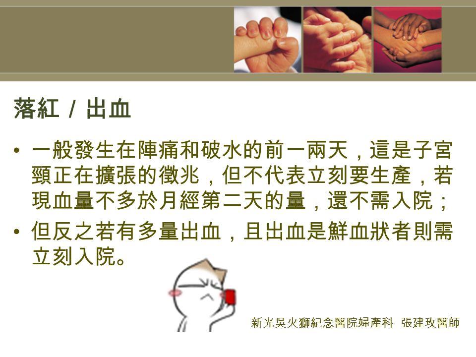 落紅/出血 一般發生在陣痛和破水的前一兩天,這是子宮 頸正在擴張的徵兆,但不代表立刻要生產,若 現血量不多於月經第二天的量,還不需入院; 但反之若有多量出血,且出血是鮮血狀者則需 立刻入院。 新光吳火獅紀念醫院婦產科 張建玫醫師