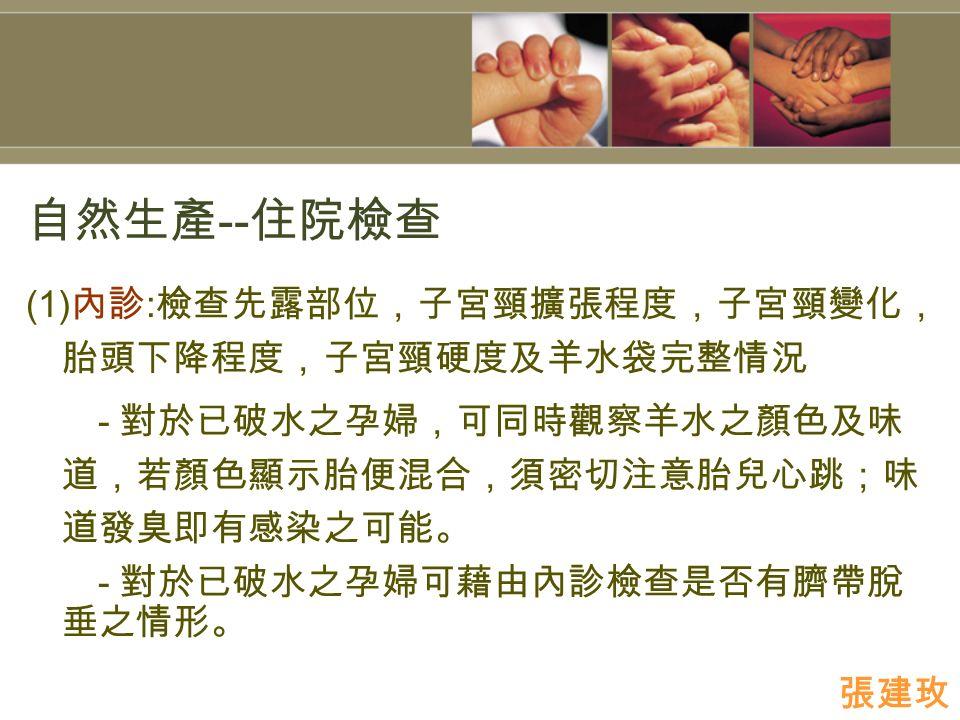 自然生產 -- 住院檢查 (1) 內診 : 檢查先露部位,子宮頸擴張程度,子宮頸變化, 胎頭下降程度,子宮頸硬度及羊水袋完整情況 - 對於已破水之孕婦,可同時觀察羊水之顏色及味 道,若顏色顯示胎便混合,須密切注意胎兒心跳;味 道發臭即有感染之可能。 - 對於已破水之孕婦可藉由內診檢查是否有臍帶脫 垂之情形。 張建玫