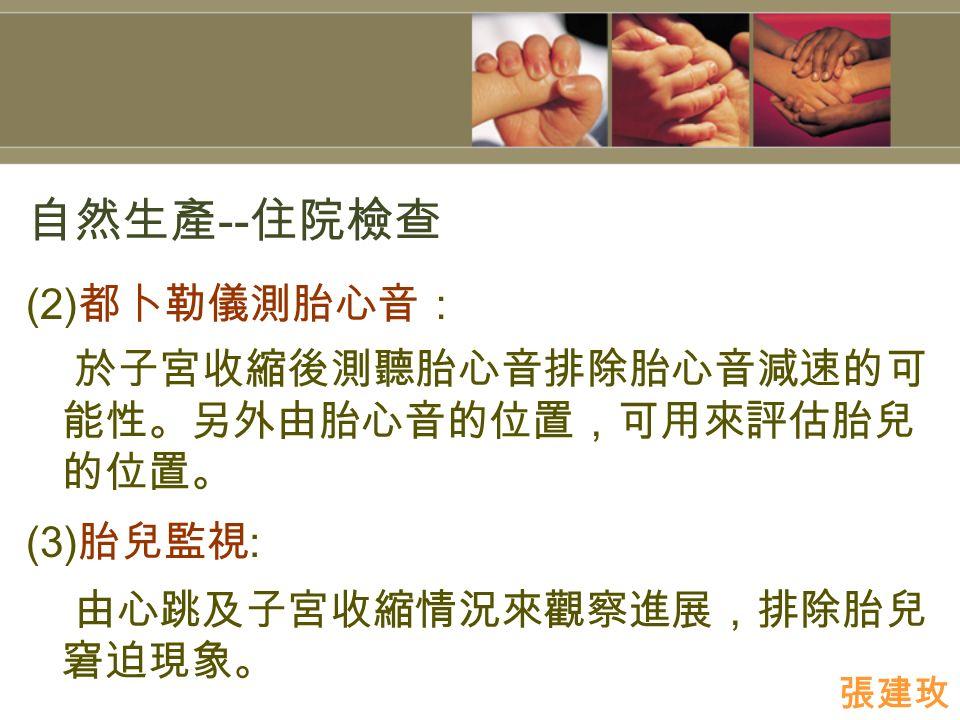 自然生產 -- 住院檢查 (2) 都卜勒儀測胎心音: 於子宮收縮後測聽胎心音排除胎心音減速的可 能性。另外由胎心音的位置,可用來評估胎兒 的位置。 (3) 胎兒監視 : 由心跳及子宮收縮情況來觀察進展,排除胎兒 窘迫現象。 張建玫