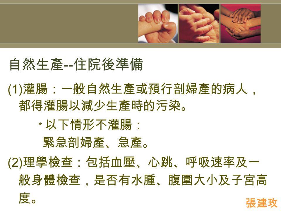 自然生產 -- 住院後準備 (1) 灌腸:一般自然生產或預行剖婦產的病人, 都得灌腸以減少生產時的污染。 * 以下情形不灌腸: 緊急剖婦產、急產。 (2) 理學檢查:包括血壓、心跳、呼吸速率及一 般身體檢查,是否有水腫、腹圍大小及子宮高 度。 張建玫