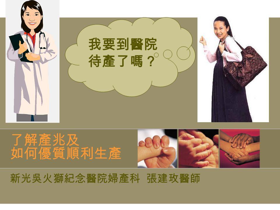 了解產兆及 如何優質順利生產 新光吳火獅紀念醫院婦產科 張建玫醫師 我要到醫院 待產了嗎?