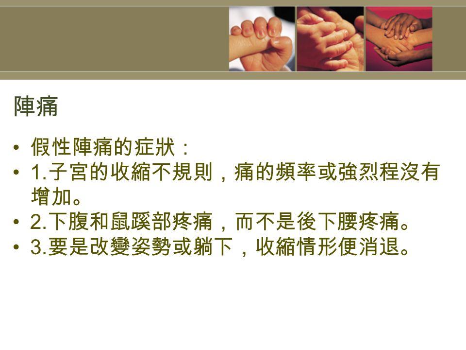 陣痛 假性陣痛的症狀: 1. 子宮的收縮不規則,痛的頻率或強烈程沒有 增加。 2. 下腹和鼠蹊部疼痛,而不是後下腰疼痛。 3. 要是改變姿勢或躺下,收縮情形便消退。