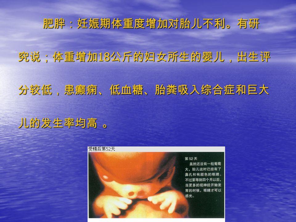 肥胖:妊娠期体重度增加对胎儿不利。有研 肥胖:妊娠期体重度增加对胎儿不利。有研 究说;体重增加 18 公斤的妇女所生的婴儿,出生评 分较低,患癫痫、低血糖、胎粪吸入综合症和巨大 儿的发生率均高 。