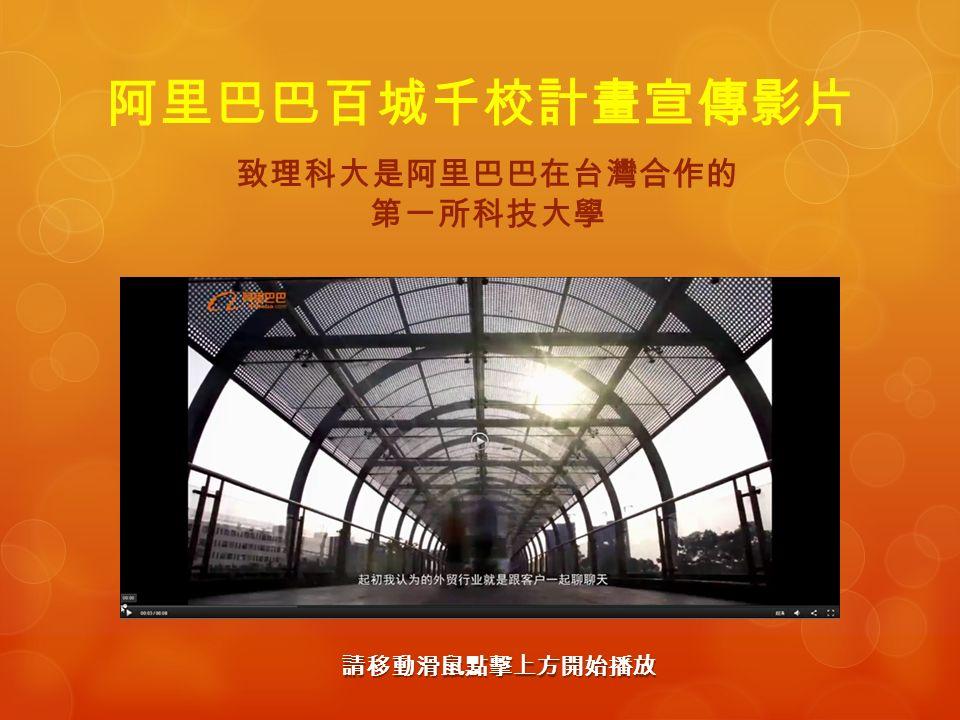 阿里巴巴百城千校計畫宣傳影片 致理科大是阿里巴巴在台灣合作的 第一所科技大學 請移動滑鼠點擊上方開始播放