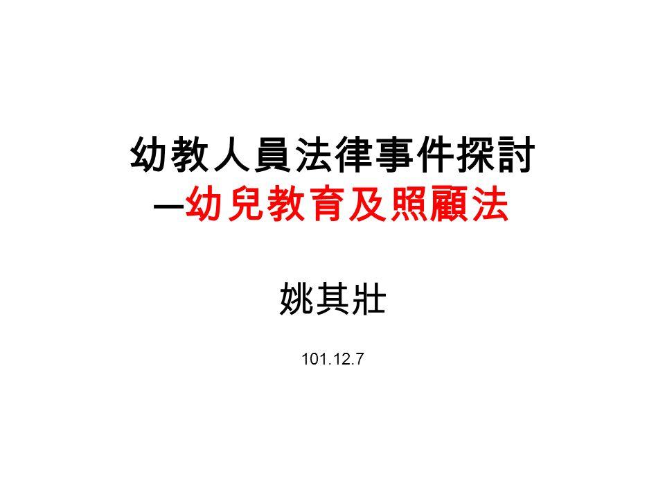 幼教人員法律事件探討 ─ 幼兒教育及照顧法 姚其壯 101.12.7