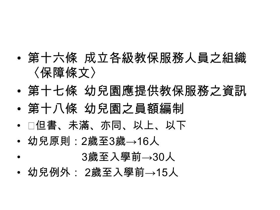 第十六條 成立各級教保服務人員之組織 〈保障條文〉 第十七條 幼兒園應提供教保服務之資訊 第十八條 幼兒園之員額編制 ※但書、未滿、亦同、以上、以下 幼兒原則: 2 歲至 3 歲 →16 人 3 歲至入學前 →30 人 幼兒例外: 2 歲至入學前 →15 人