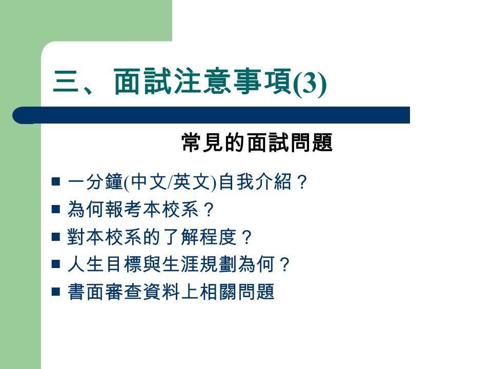 三、面試注意事項 (3) 常見的面試問題 ■ 一分鐘 ( 中文 / 英文 ) 自我介紹? ■ 為何報考本校系? ■ 對本校系的了解程度? ■ 人生目標與生涯規劃為何? ■ 書面審查資料上相關問題