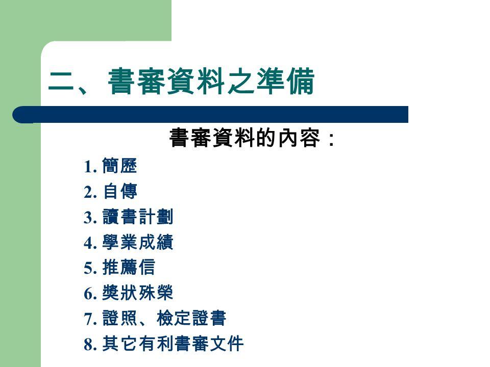 二、書審資料之準備 書審資料的內容: 1. 簡歷 2. 自傳 3. 讀書計劃 4. 學業成績 5. 推薦信 6. 獎狀殊榮 7. 證照、檢定證書 8. 其它有利書審文件