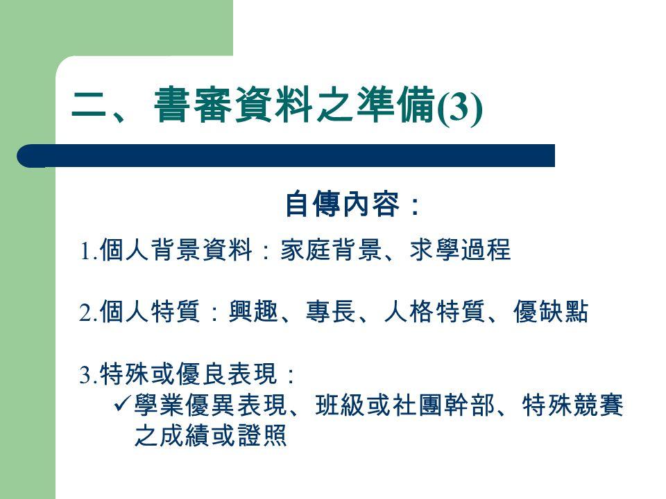 二、書審資料之準備 (3) 自傳內容: 1. 個人背景資料:家庭背景、求學過程 2. 個人特質:興趣、專長、人格特質、優缺點 3.
