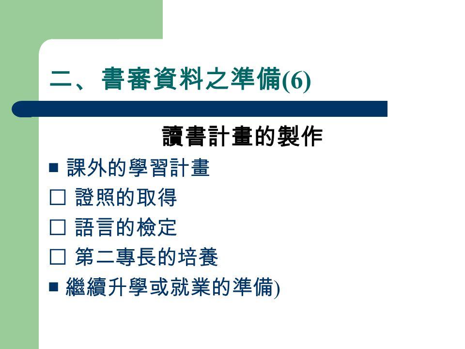 二、書審資料之準備 (6) 讀書計畫的製作 ■ 課外的學習計畫  證照的取得  語言的檢定  第二專長的培養 ■ 繼續升學或就業的準備 )