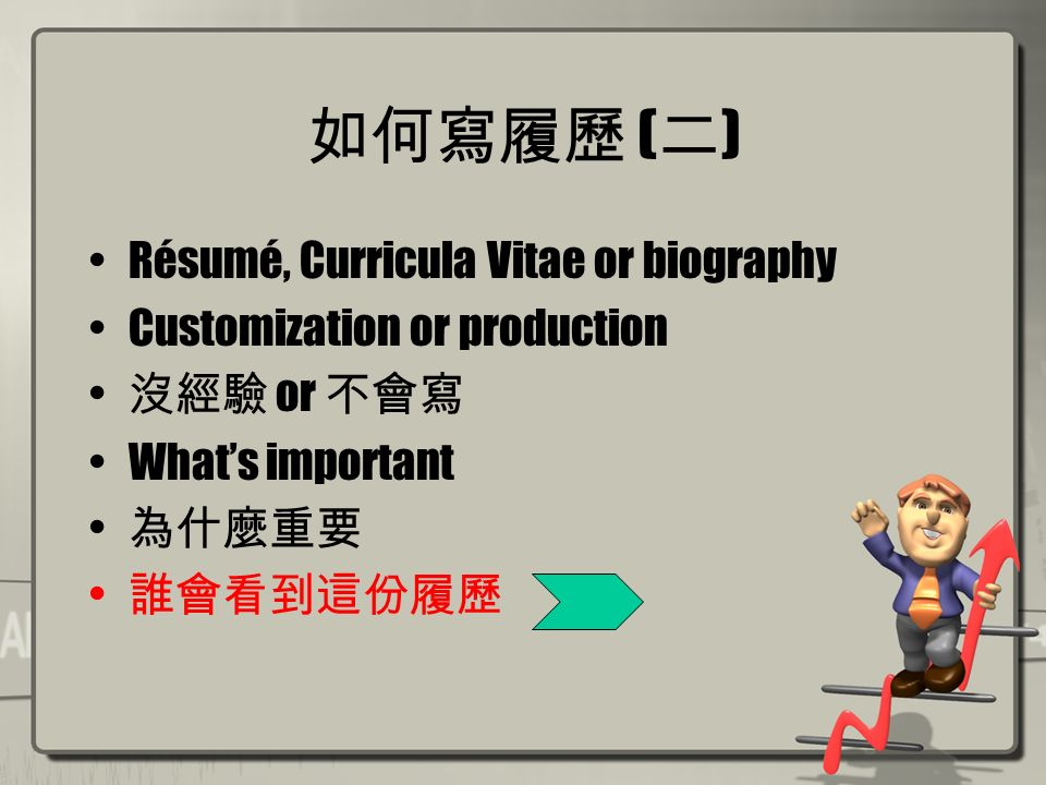 如何寫履歷 ( 二 ) Résumé, Curricula Vitae or biography Customization or production 沒經驗 or 不會寫 What's important 為什麼重要 誰會看到這份履歷