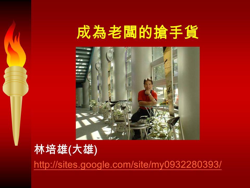 成為老闆的搶手貨 林培雄 ( 大雄 ) http://sites.google.com/site/my0932280393/