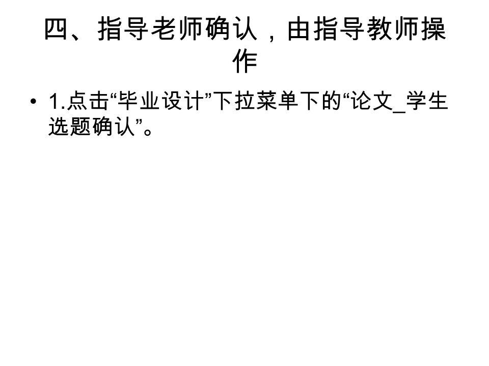 四、指导老师确认,由指导教师操 作 1. 点击 毕业设计 下拉菜单下的 论文 _ 学生 选题确认 。
