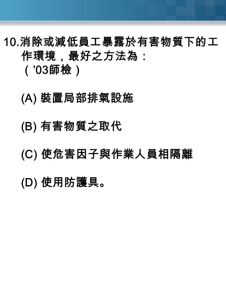 10. 消除或減低員工暴露於有害物質下的工 作環境,最好之方法為: ( '03 師檢) (A) 裝置局部排氣設施 (B) 有害物質之取代 (C) 使危害因子與作業人員相隔離 (D) 使用防護具。