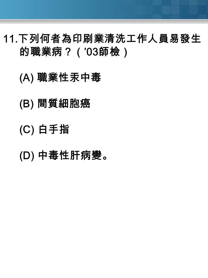 11. 下列何者為印刷業清洗工作人員易發生 的職業病?( '03 師檢) (A) 職業性汞中毒 (B) 間質細胞癌 (C) 白手指 (D) 中毒性肝病變。