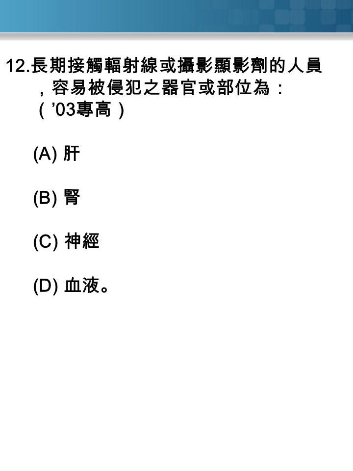 12. 長期接觸輻射線或攝影顯影劑的人員 ,容易被侵犯之器官或部位為: ( '03 專高) (A) 肝 (B) 腎 (C) 神經 (D) 血液。