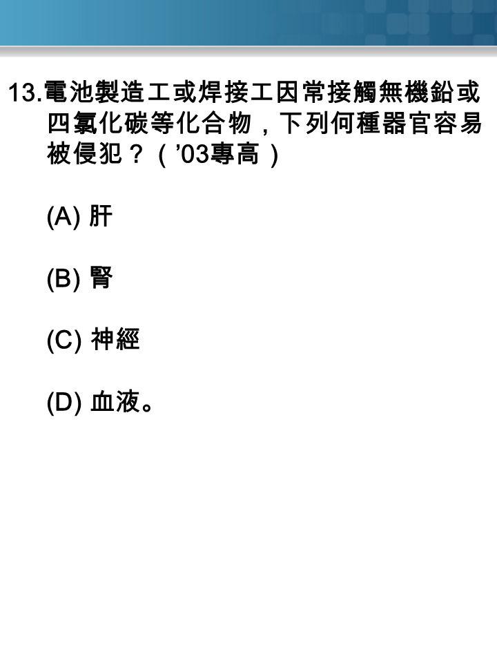 13. 電池製造工或焊接工因常接觸無機鉛或 四氯化碳等化合物,下列何種器官容易 被侵犯?( '03 專高) (A) 肝 (B) 腎 (C) 神經 (D) 血液。