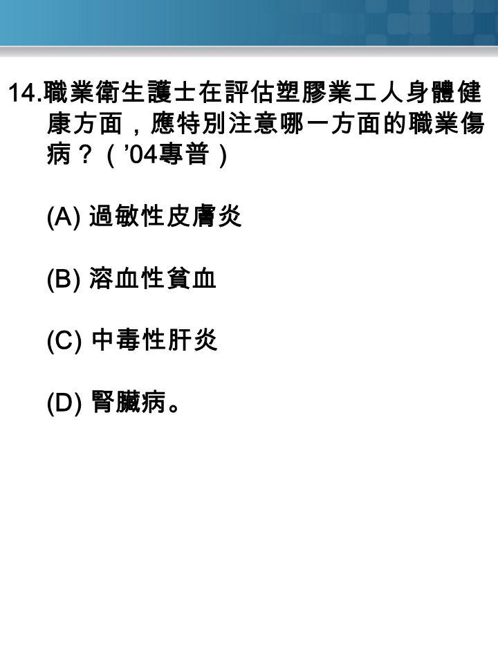 14. 職業衛生護士在評估塑膠業工人身體健 康方面,應特別注意哪一方面的職業傷 病?( '04 專普) (A) 過敏性皮膚炎 (B) 溶血性貧血 (C) 中毒性肝炎 (D) 腎臟病。