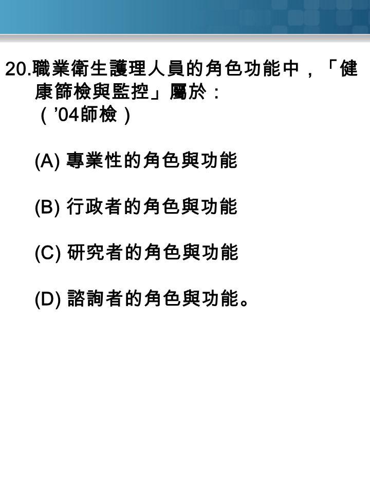 20. 職業衛生護理人員的角色功能中,「健 康篩檢與監控」屬於: ( '04 師檢) (A) 專業性的角色與功能 (B) 行政者的角色與功能 (C) 研究者的角色與功能 (D) 諮詢者的角色與功能。