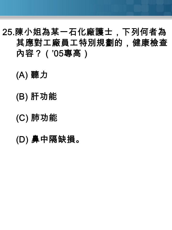 25. 陳小姐為某一石化廠護士,下列何者為 其應對工廠員工特別規劃的,健康檢查 內容?( '05 專高) (A) 聽力 (B) 肝功能 (C) 肺功能 (D) 鼻中隔缺損。