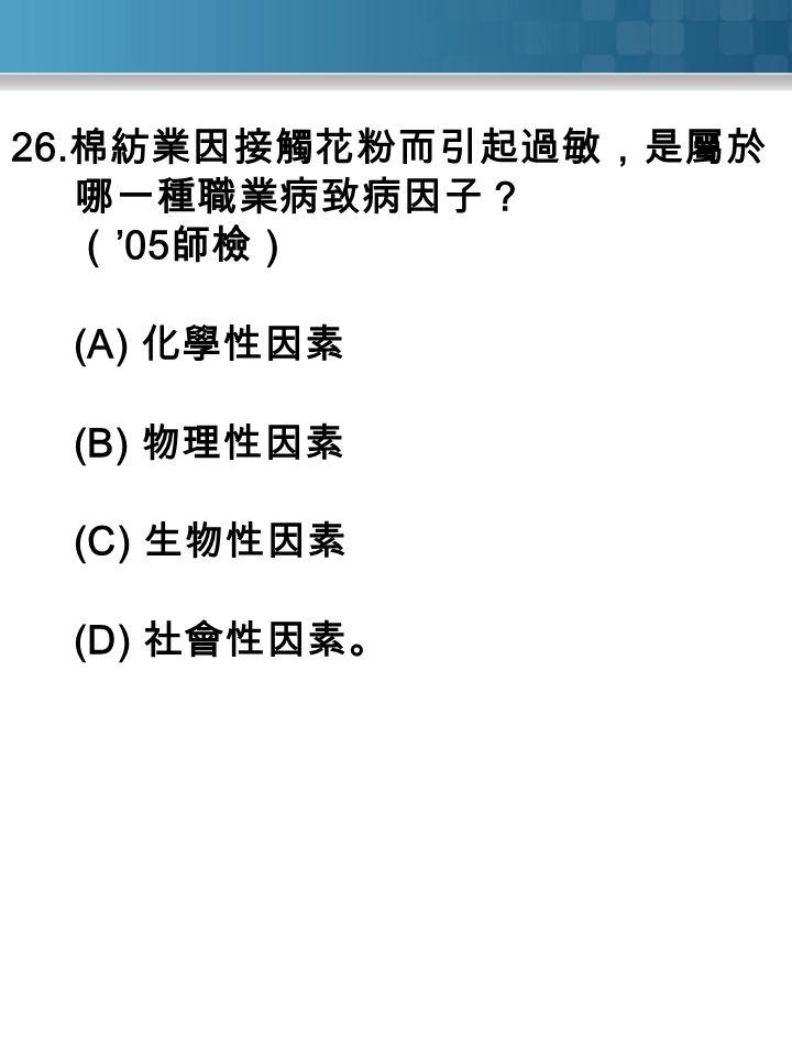 26. 棉紡業因接觸花粉而引起過敏,是屬於 哪一種職業病致病因子? ( '05 師檢) (A) 化學性因素 (B) 物理性因素 (C) 生物性因素 (D) 社會性因素。