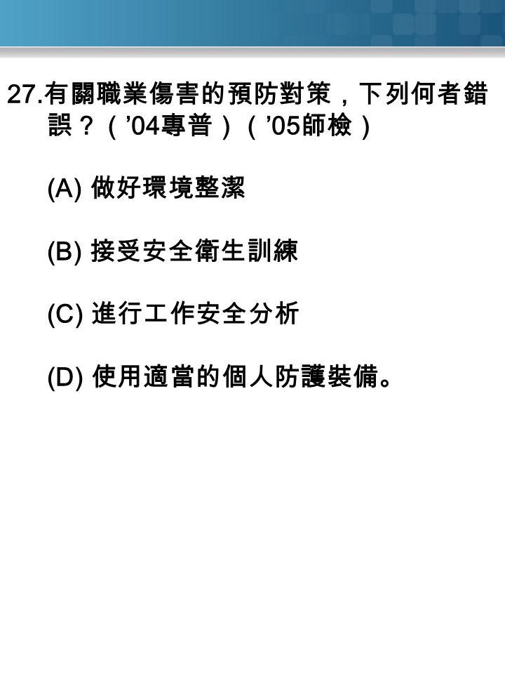 27. 有關職業傷害的預防對策,下列何者錯 誤?( '04 專普)( '05 師檢) (A) 做好環境整潔 (B) 接受安全衛生訓練 (C) 進行工作安全分析 (D) 使用適當的個人防護裝備。