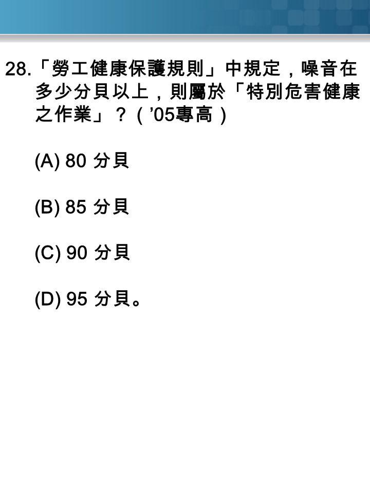 28. 「勞工健康保護規則」中規定,噪音在 多少分貝以上,則屬於「特別危害健康 之作業」?( '05 專高) (A) 80 分貝 (B) 85 分貝 (C) 90 分貝 (D) 95 分貝。