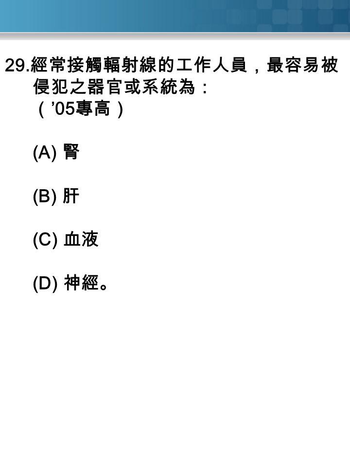 29. 經常接觸輻射線的工作人員,最容易被 侵犯之器官或系統為: ( '05 專高) (A) 腎 (B) 肝 (C) 血液 (D) 神經。