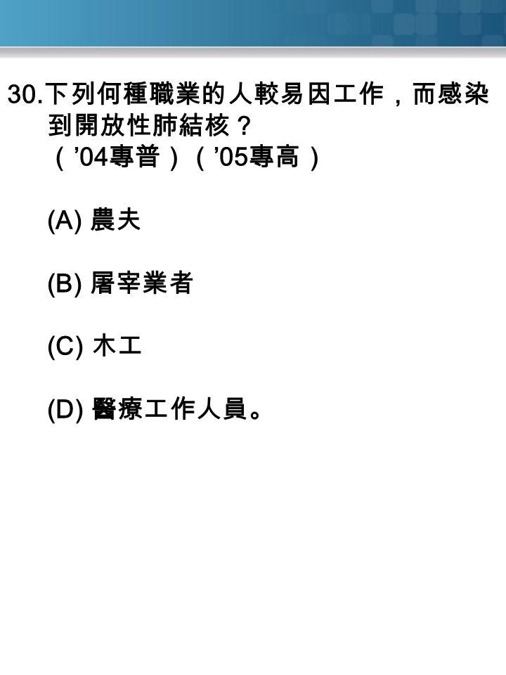 30. 下列何種職業的人較易因工作,而感染 到開放性肺結核? ( '04 專普)( '05 專高) (A) 農夫 (B) 屠宰業者 (C) 木工 (D) 醫療工作人員。